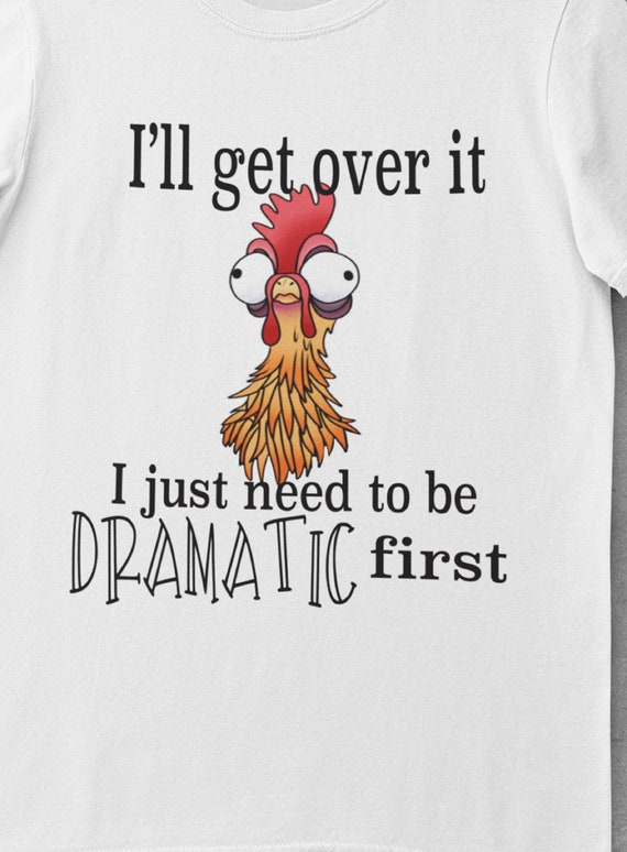 I'll Get Over It...I Just Need to be Dramatic First T-Shirt
