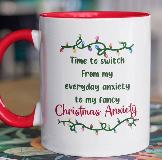 Time to Switch from my Everyday Anxiety to my Fancy Christmas Anxiety 11 oz Mug
