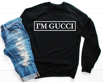 2ff36b9c3a8 I m Gucci Sweatshirt - Gucci Sweatshirt - Gucci Replica - Gucci Inspired -  Brunch Shirt - Trendy Tshirt