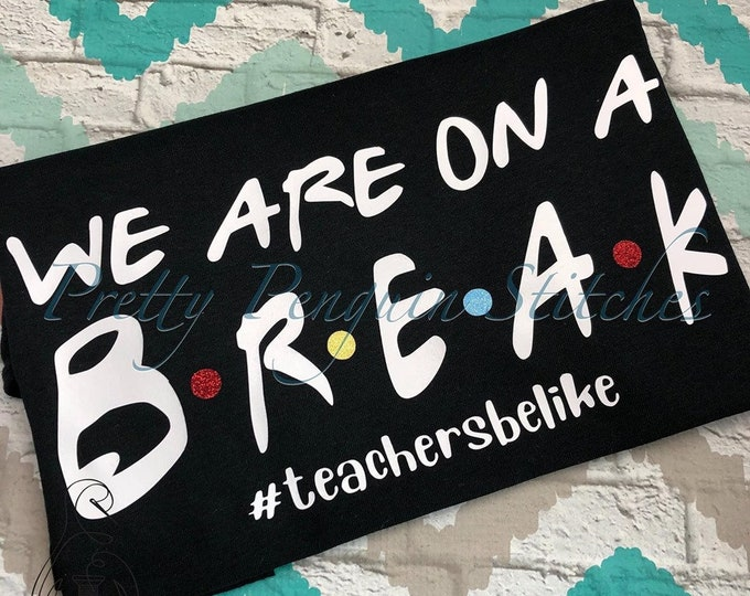 We are on a Break Teacher Shirt- Last Day of School Shirt- Teacher Life Shirt- Summer Vacation Shirt