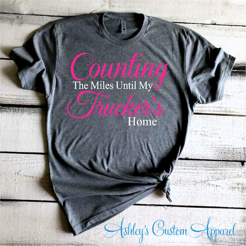 1c882d7a32e Trucker Shirts Counting The Miles Until My Trucker s Home Truck Driver Wife  Shirt Trucker s Girlfriend Semi Truck Driver Tshirt Proud Wife