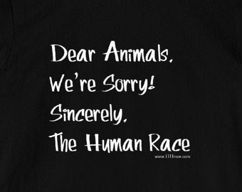 Dear Animals, We're Sorry. Sincerely, the Human Race - Unisex T-Shirt Tee Vegan Vegetarian Animal Rights Activist Activism Shirts Gift 11:11