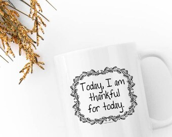 Today I Am Thankful for Today - Mug 11oz /Ceramic White Black Gratitude Quote Affirmation Motivational Drinkware Cup Coffee Tea Gift 11:11