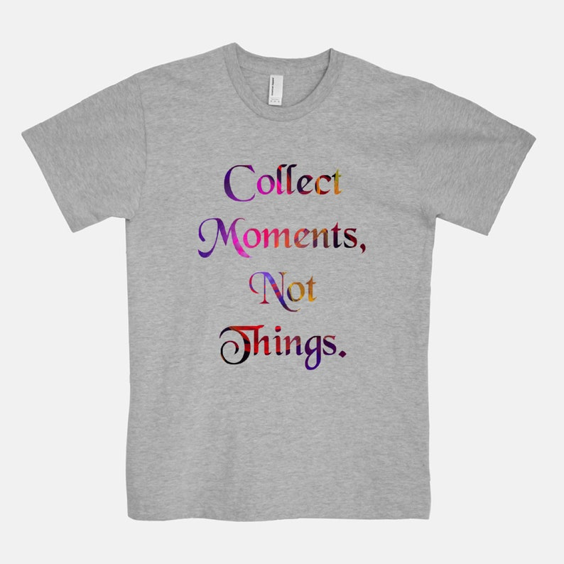 Collect Moments Not Things  Unisex T-Shirt Tee / Black White Gray