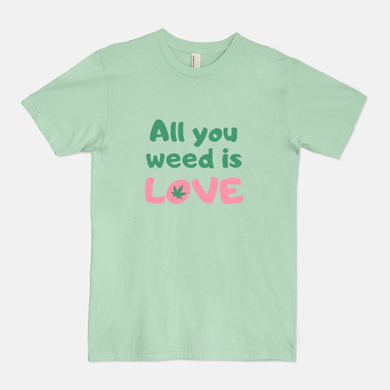 All You Weed Is Love  Unisex T-Shirt Tee / Marijuana Stoner Lime