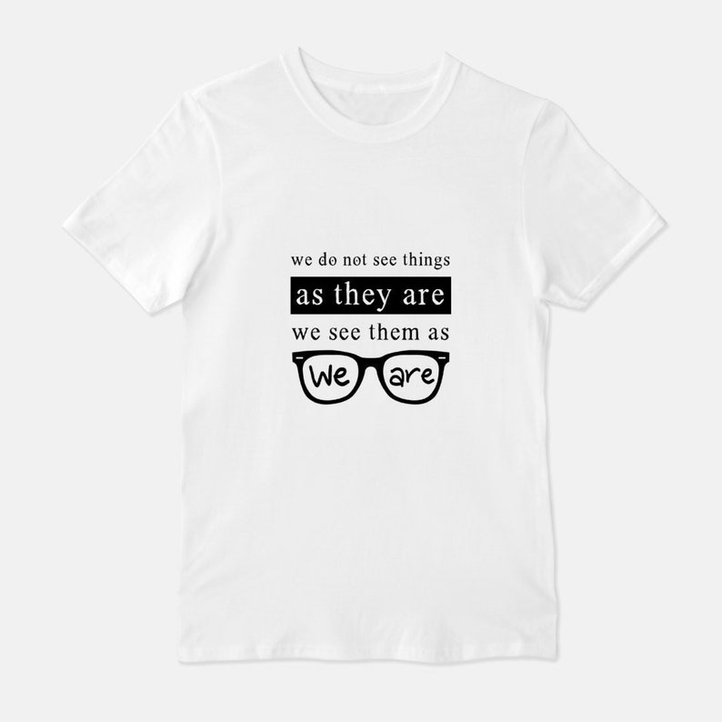 We Do Not See Things As They Are Unisex T-Shirt Tee White White