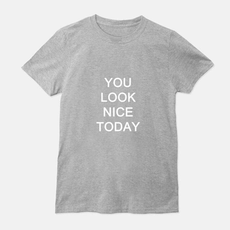 You Look Nice Today Unisex T-Shirt Men Women Tee Black Gray Gray