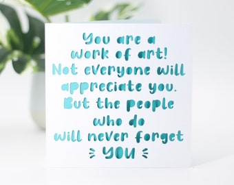 You are a work of art, not everyone will appreciate you, but the people who do will never forget you. Love card, valentines, birthday