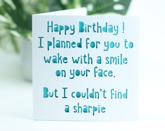 Happy Birthday. I planned for you to wake with a smile on your face, but I couldn't find a sharpie