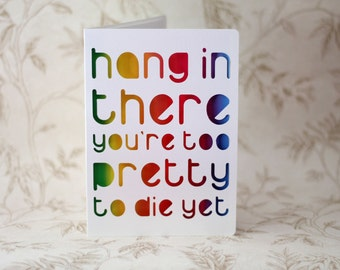Hang in there, you're too pretty to die yet.  A get well soon card for someone with a sense of humour.