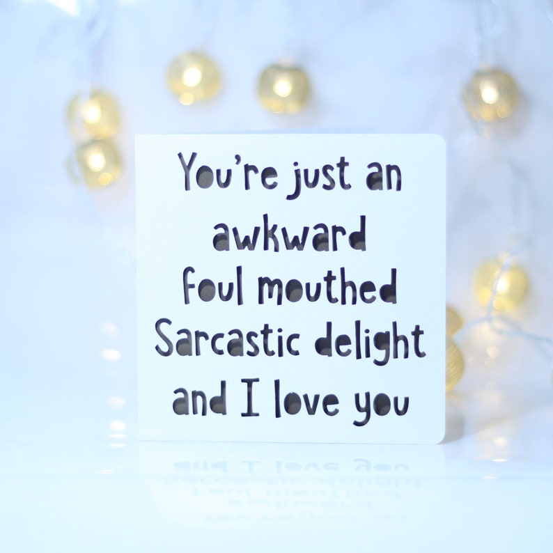 You/'re just an awkward foul mouthed sarcastic delight and I love you