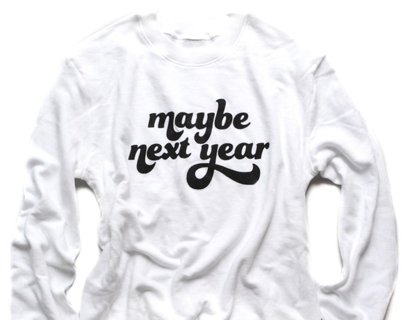 Maybe Next Year Sweatshirt
