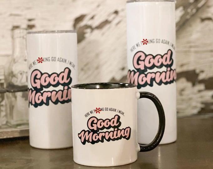 Snarky Mug - Snarky Tumbler - Here we F*cking Go Again, I Mean Good Morning - Mature - Adult Humor