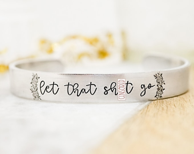 Let that Sh*t Go Cuff Bracelet - Motivational Cuff Bracelet - Snarky Inspirational Cuff Bracelet - Let it Go - Move On - Mature