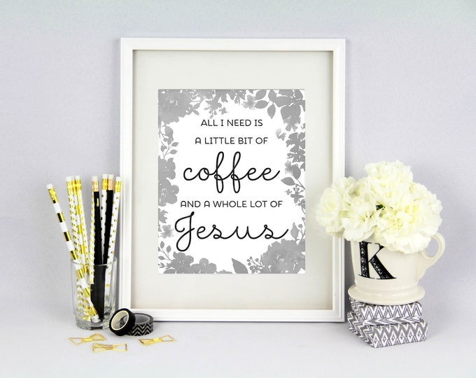 Coffee and Jesus Print - All I need is a Little bit of Coffee and a Whole lot of Jesus - Kitchen Decor - Grey Decor - 8x10 Print