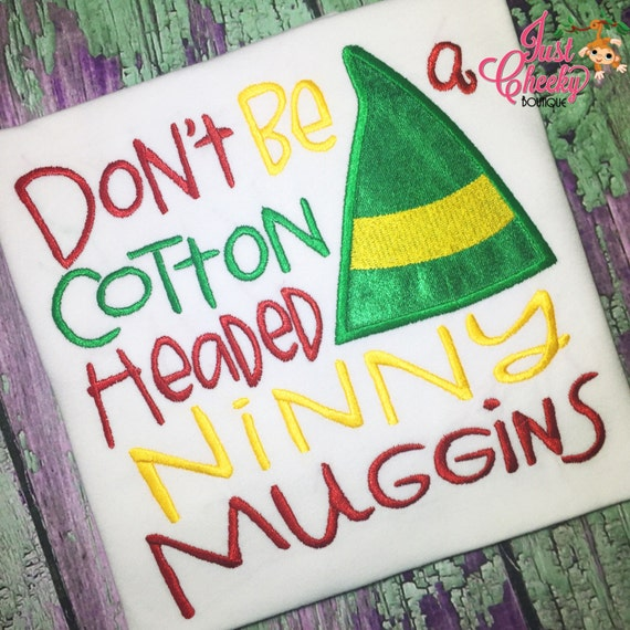 Don't Be a Cotton Headed Ninny Muggins - Elf Inspired - Christmas Embroidered Shirt