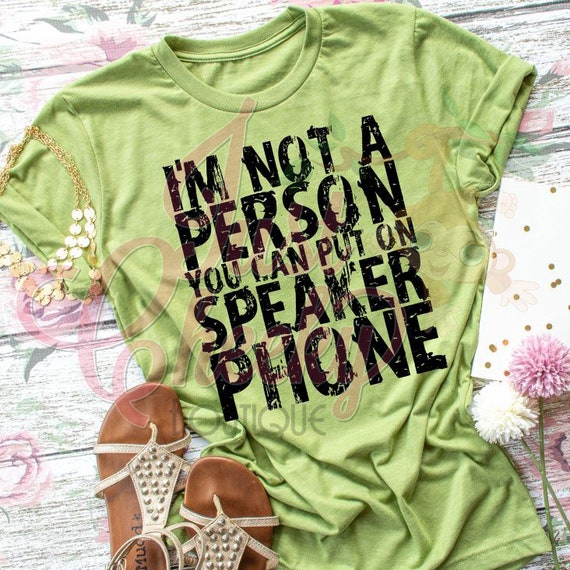 I'm Not A Person You Can Put On Speaker Phone Shirt-Sarcastic Shirt-Funny Shirt-Loud and Obnoxious