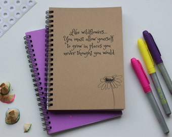 Like wildflowers, you must allow yourself to grow in places you never though you would -  5 x 7 journal