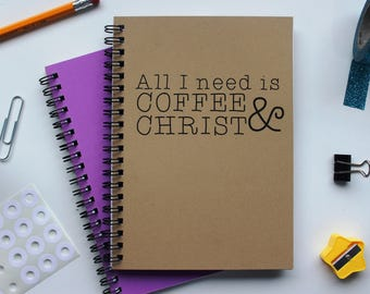 All I need is coffee and Christ- 5 x 7 journal
