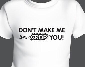 Don't Make Me Crop You. Tshirt