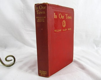 In Our Town William Allen White Published by F.R. Gruger and W. Glackens (1906) 1904 Antique Book