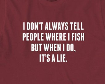 I Don't Always Tell People Where I Fish But When I Do, It's A Lie Shirt -  funny fishing shirt, gift idea, can't adult today - ID: 1863