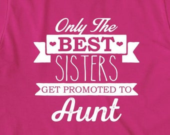 Only The Best Sisters Get Promoted To Aunt Shirt, new aunt, gift for aunt, gift for sister - ID: 1520