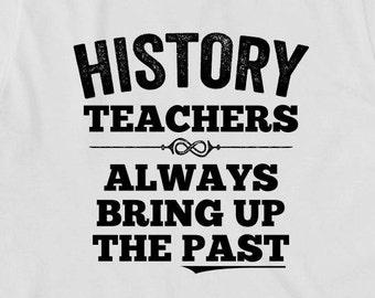 History Teachers Always Bring Up The Past Shirt - gift idea, shirt for teacher, historian, teacher assistant - ID:1799