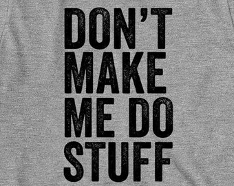 Don't Make Me Do Stuff Shirt, humor, funny, gift idea - ID: 1680