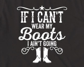 If I Can't Wear My Boots I Ain't Going Shirt - gift idea, cowgirl, country girl shirt - ID: 2004