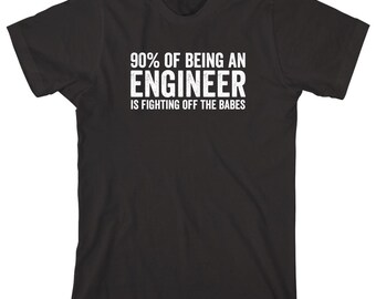 90% Of Being An Engineer Is Fighting Off The Babes Shirt - IT engineer, civil engineer, shirt for husband, gift - ID: 1136
