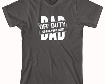 Dad Off Duty - Go Ask Your Mom Shirt - fathers day gift idea - ID: 365