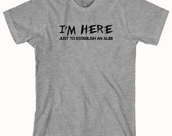 I'm Here Just To Establish An Alibi Shirt, gift idea, college humor, funny - ID: 347