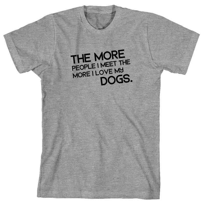 985434e84f39 The More People I Meet The More I Love My Dogs Shirt text   Etsy