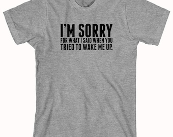I'm Sorry For What I Said When You Tried To Wake Me Up Shirt, humor, funny, gift idea - ID: 986