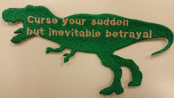 Curse your sudden but inevitable betrayal T-Rex Embroidered Patch, Sci Fi TV inspired patch