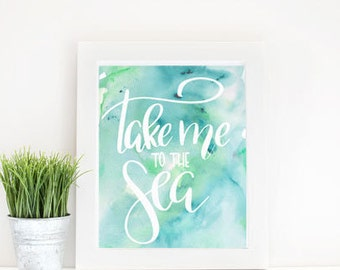 Take Me to the Sea Print, Hand Lettered Print, Ocean Print, Beach Print, Watercolor Print, Inspirational Print, Instant Download
