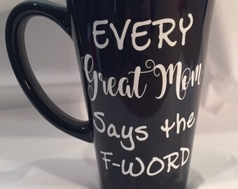 Every Great Mom says the F-Word - Ready Made Coffee Mug - 6 inch Tall Latte Style Black Mug with Decal