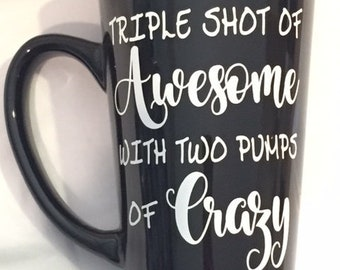 Triple Shot of Awesome with Two Pumps of Crazy - Ready Made Coffee Mug - 6 inch Tall Latte Style Black Mug with White Decal