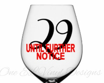 29 Until Further Notice- Birthday Decal - DIY Vinyl Decal for  Tumblers, Wine Glass, Mugs... Glass NOT Included