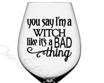 You Say I'm A Witch Like It's A Bad Thing -Halloween Decal, Vinyl Decals - Mugs/Wine Glass NOT included