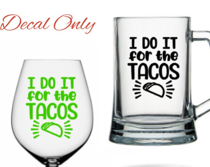 I Do It For The Tacos - Vinyl Decal - Vinyl Decal for a DIY Wine Glass, Beer Mugs, Coffee Mug, and more ...Glass Not Included