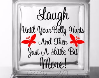 Laugh Until Your Belly Hurts And Then Just A Little Bit More. Vinyl Decal DIY Glass Block and other projects.  Block Not Included