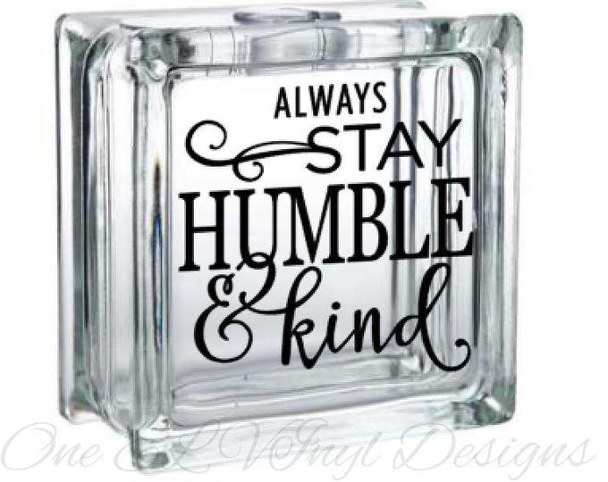 Always Stay Humble and Kind. DIY Glass Block or Other Projects. Block Not Included