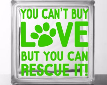 You Can't Buy Love But You Can Rescue It - Vinyl Decal for a DIY Glass Block, Frame, Wood, and more ... Block Not Included