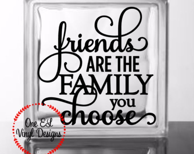 Friends are the Family you Choose. Vinyl Decal for a DIY Glass Block, Frames, and more...Block Not Included