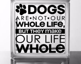 Dogs are not our whole life but they make our life whole - Vinyl Decal for a DIY Glass Block, Frame, Wood, and more ... Block Not Included