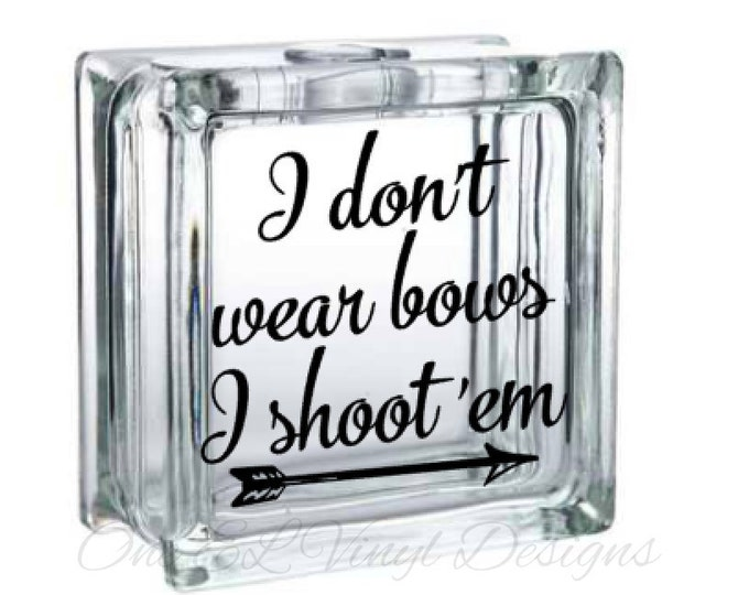 I Don't Wear Bows I Shoot 'Em - Vinyl Decal for a DIY Glass Block, Frames, and more...Block Not Included
