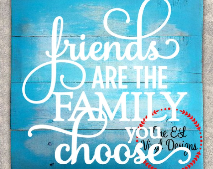 Friends Are The Family You Choose- Vinyl Decal for a DIY Wood Signs, Windows, Mirrors, ceramic tiles and more. Decal Only
