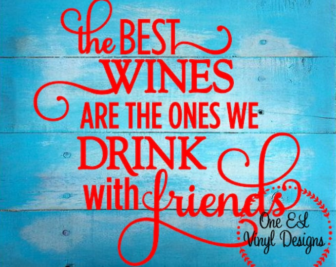 The Best Wines We Drink With friends - Vinyl Decal for a DIY Wood Signs, Windows, Mirrors, ceramic tiles and more. Decal Only
